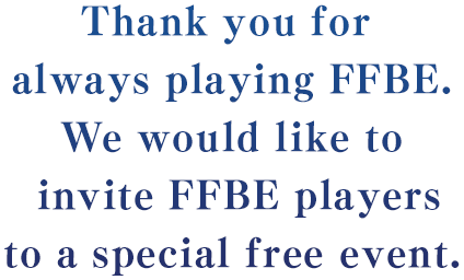 Thank you for always playing FFBE.We would like to invite FFBE players to a special free event.