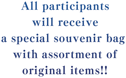 All participants will receive a special souvenir bag with assortment of original items!!